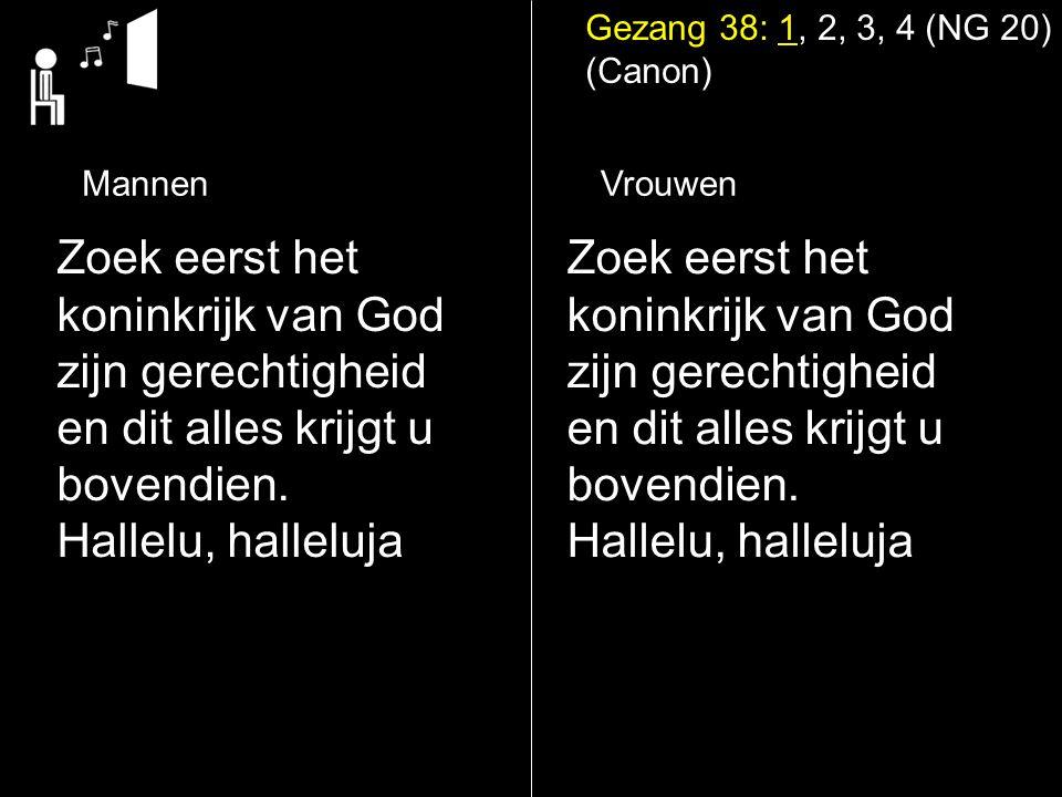 Gezang 38: 1, 2, 3, 4 (NG 20) (Canon) Zoek eerst het koninkrijk van God zijn gerechtigheid en dit alles krijgt u bovendien.