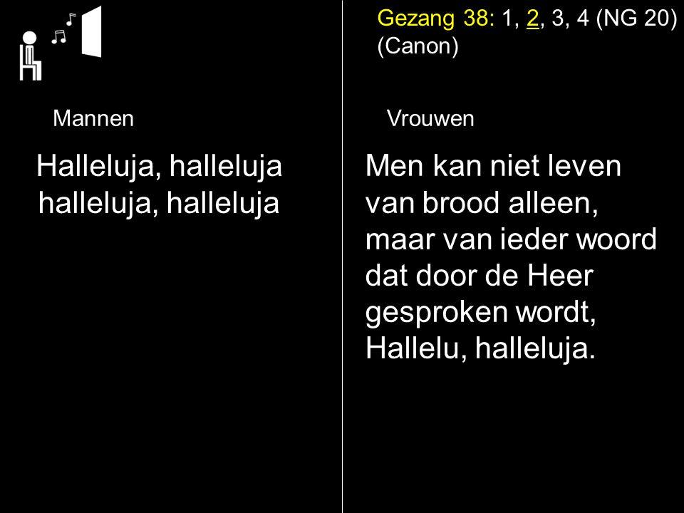 Gezang 38: 1, 2, 3, 4 (NG 20) (Canon) MannenVrouwen Halleluja, halleluja halleluja, halleluja Men kan niet leven van brood alleen, maar van ieder woord dat door de Heer gesproken wordt, Hallelu, halleluja.