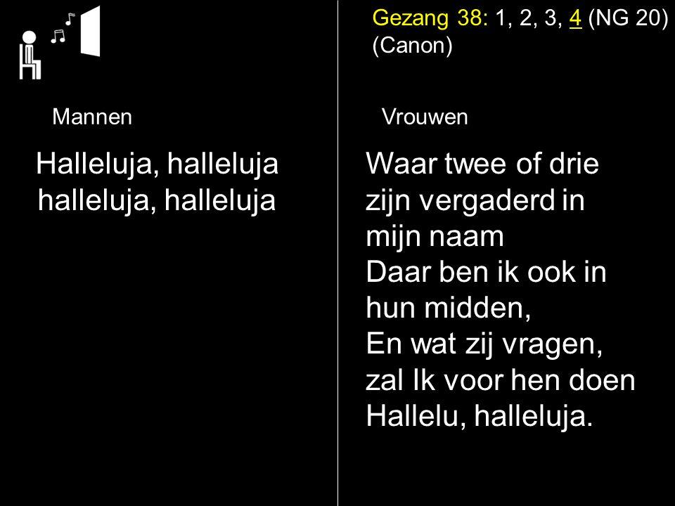 Gezang 38: 1, 2, 3, 4 (NG 20) (Canon) Halleluja, halleluja halleluja, halleluja Waar twee of drie zijn vergaderd in mijn naam Daar ben ik ook in hun midden, En wat zij vragen, zal Ik voor hen doen Hallelu, halleluja.