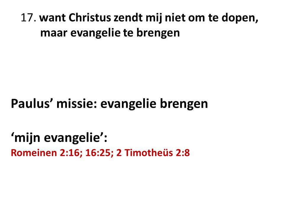 17. want Christus zendt mij niet om te dopen, maar evangelie te brengen Paulus' missie: evangelie brengen 'mijn evangelie': Romeinen 2:16; 16:25; 2 Ti