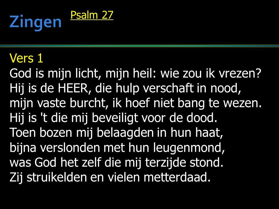 Vers 1 God is mijn licht, mijn heil: wie zou ik vrezen? Hij is de HEER, die hulp verschaft in nood, mijn vaste burcht, ik hoef niet bang te wezen. Hij