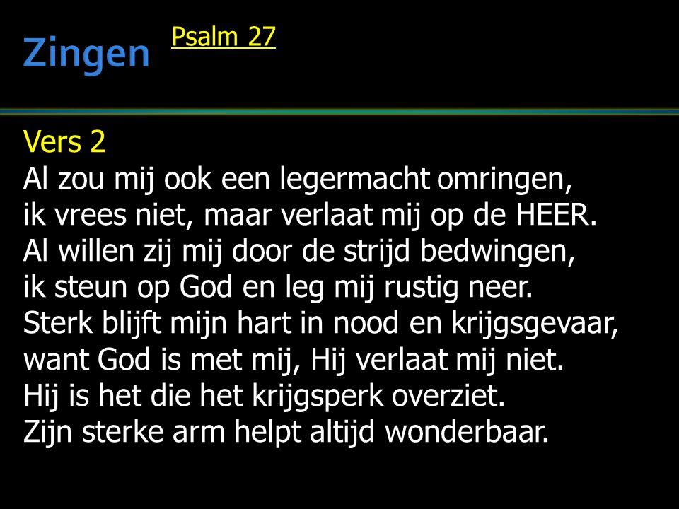 Vers 2 Al zou mij ook een legermacht omringen, ik vrees niet, maar verlaat mij op de HEER. Al willen zij mij door de strijd bedwingen, ik steun op God