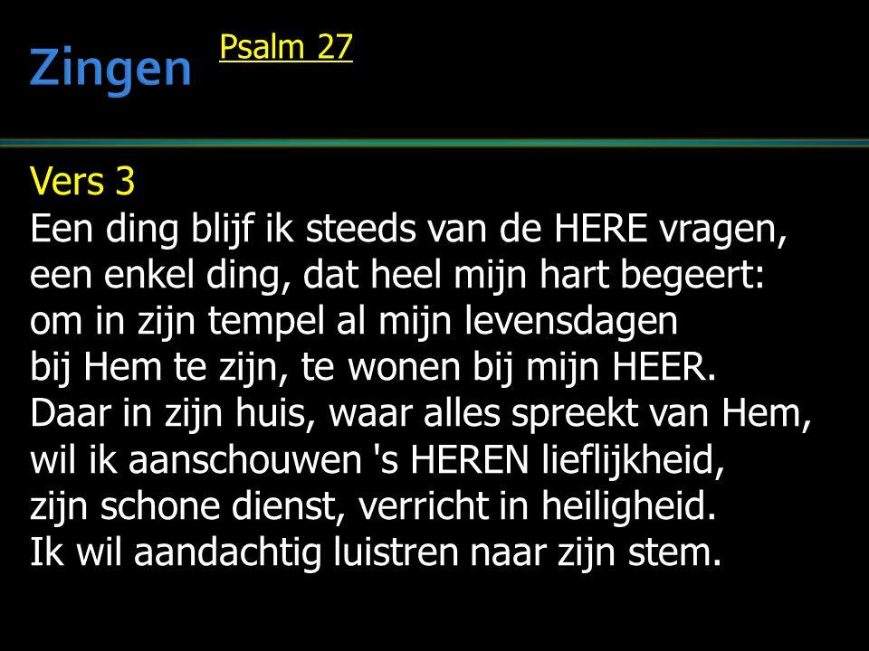 Vers 3 Een ding blijf ik steeds van de HERE vragen, een enkel ding, dat heel mijn hart begeert: om in zijn tempel al mijn levensdagen bij Hem te zijn,