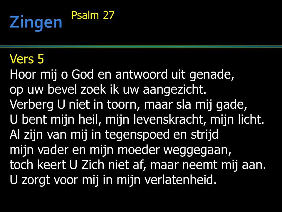 Vers 5 Hoor mij o God en antwoord uit genade, op uw bevel zoek ik uw aangezicht. Verberg U niet in toorn, maar sla mij gade, U bent mijn heil, mijn le