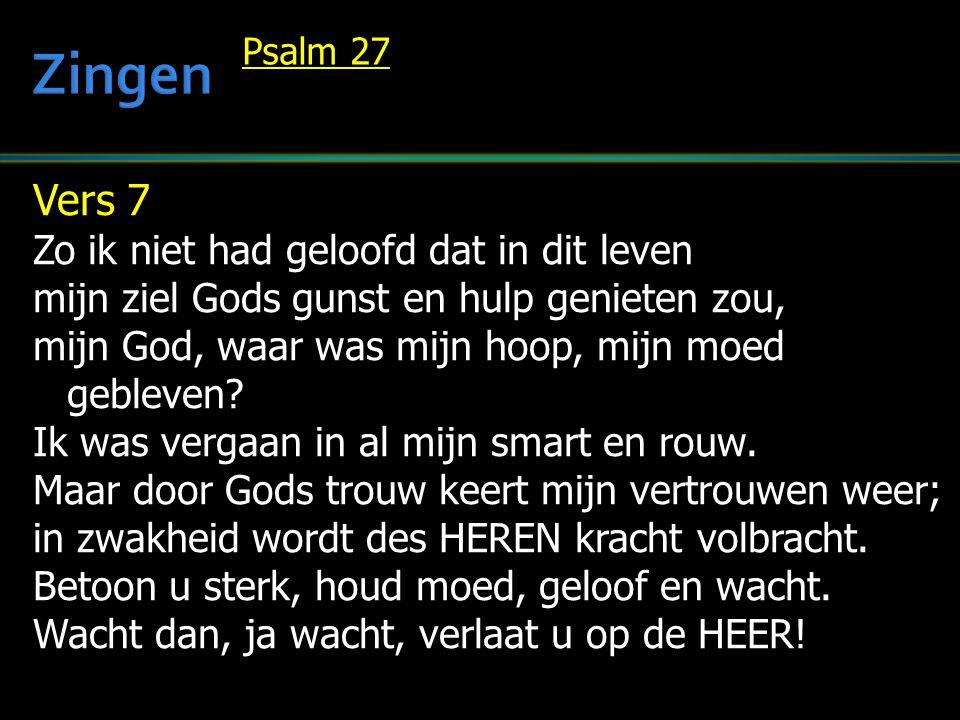Vers 7 Zo ik niet had geloofd dat in dit leven mijn ziel Gods gunst en hulp genieten zou, mijn God, waar was mijn hoop, mijn moed gebleven? Ik was ver