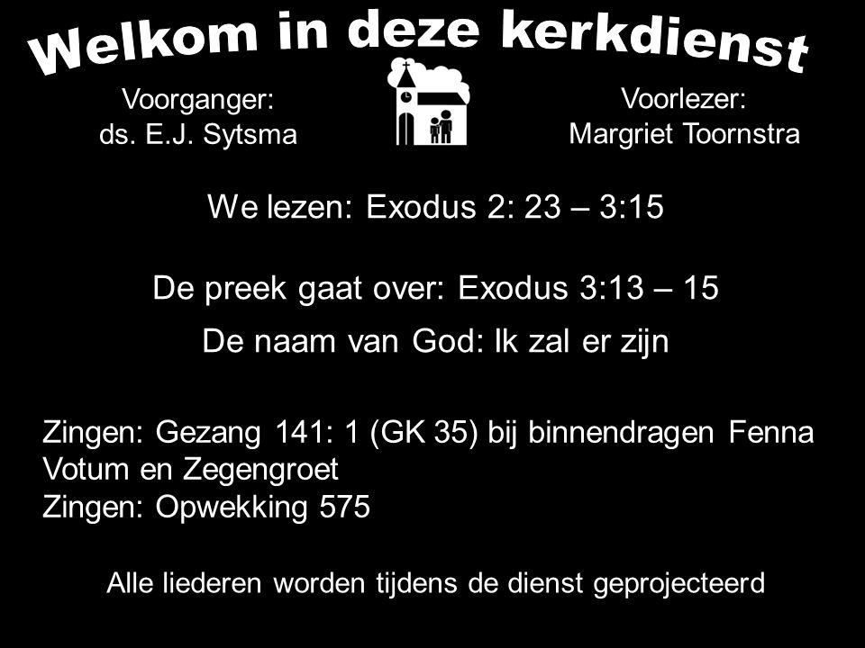 Alle liederen worden tijdens de dienst geprojecteerd Voorlezer: Margriet Toornstra We lezen: Exodus 2: 23 – 3:15 De preek gaat over: Exodus 3:13 – 15