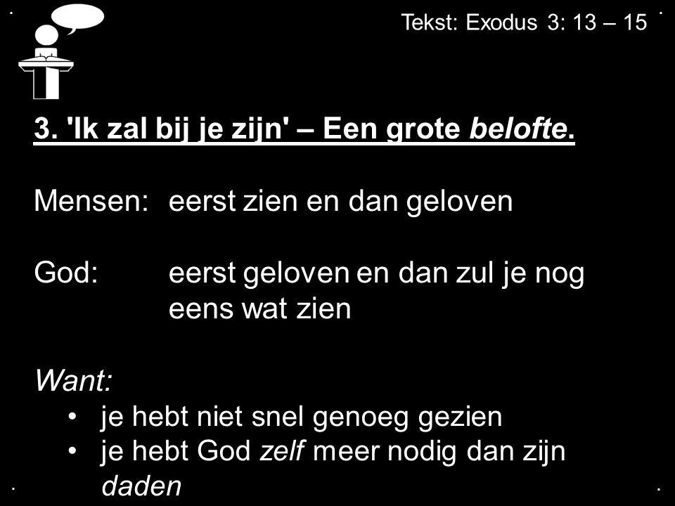 .... Tekst: Exodus 3: 13 – 15 3. 'Ik zal bij je zijn' – Een grote belofte. Mensen:eerst zien en dan geloven God: eerst geloven en dan zul je nog eens