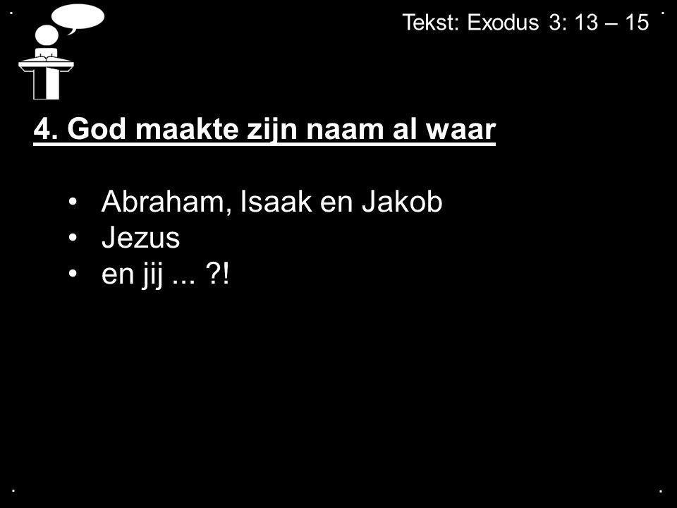 .... Tekst: Exodus 3: 13 – 15 4. God maakte zijn naam al waar Abraham, Isaak en Jakob Jezus en jij... ?!
