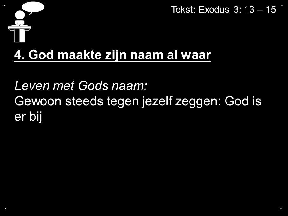 .... Tekst: Exodus 3: 13 – 15 4. God maakte zijn naam al waar Leven met Gods naam: Gewoon steeds tegen jezelf zeggen: God is er bij