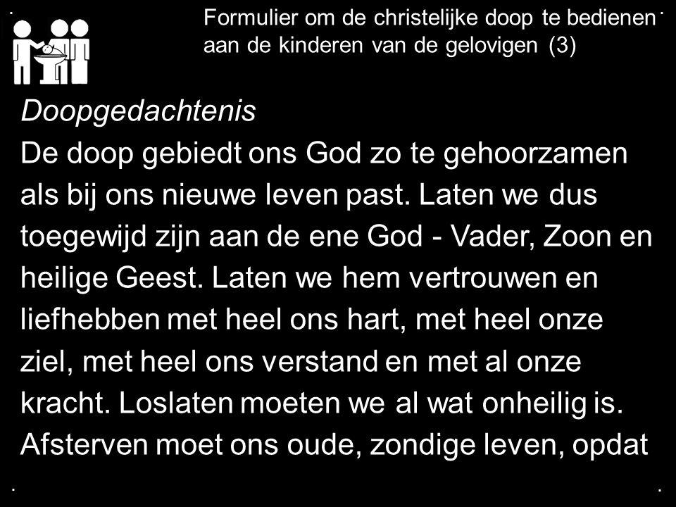.... Formulier om de christelijke doop te bedienen aan de kinderen van de gelovigen (3) Doopgedachtenis De doop gebiedt ons God zo te gehoorzamen als