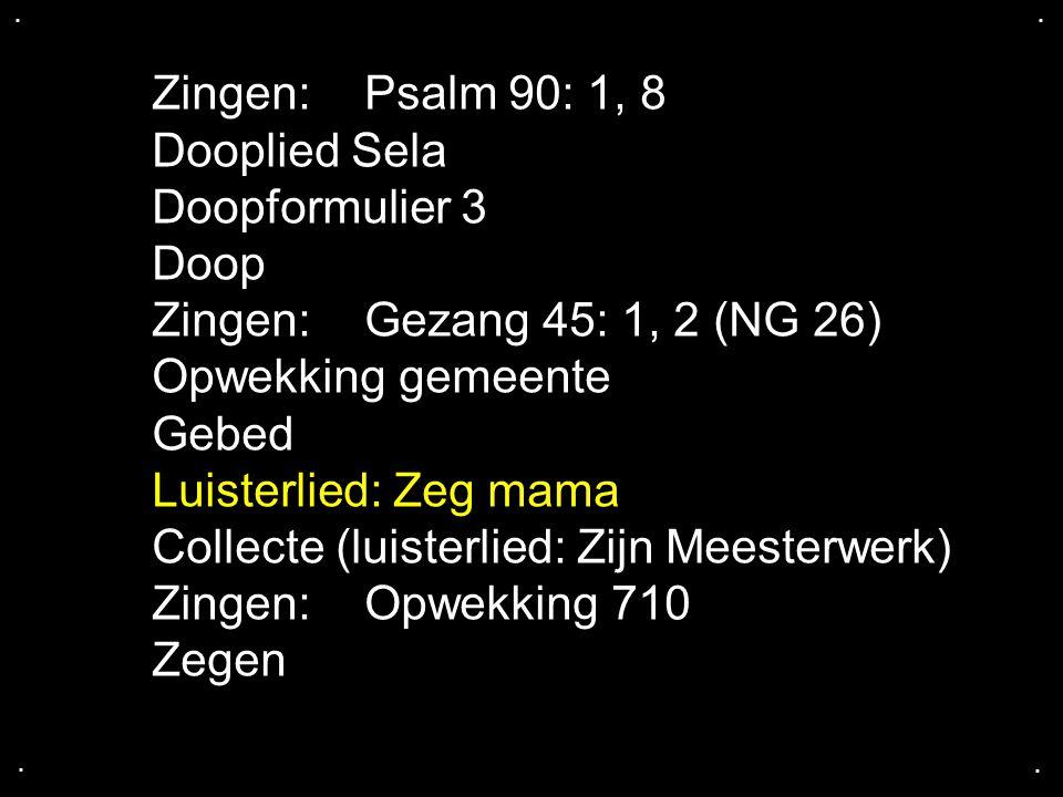 .... Zingen:Psalm 90: 1, 8 Dooplied Sela Doopformulier 3 Doop Zingen:Gezang 45: 1, 2 (NG 26) Opwekking gemeente Gebed Luisterlied: Zeg mama Collecte (