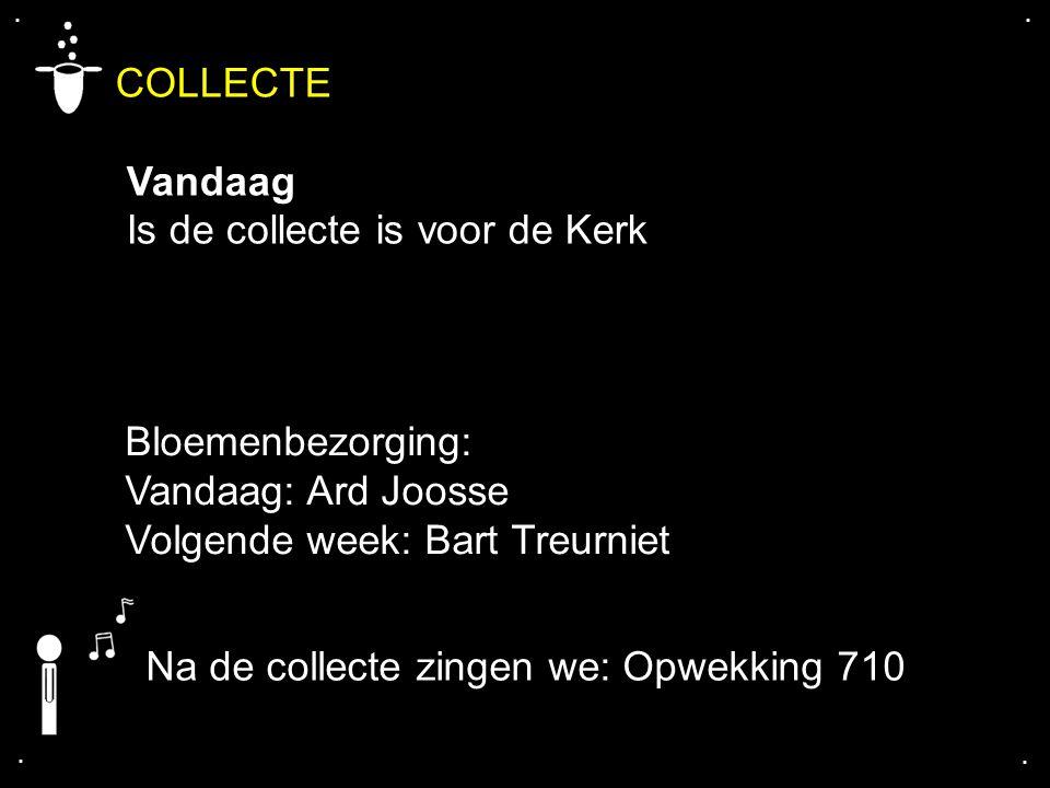 .... COLLECTE Vandaag Is de collecte is voor de Kerk Na de collecte zingen we: Opwekking 710 Bloemenbezorging: Vandaag: Ard Joosse Volgende week: Bart