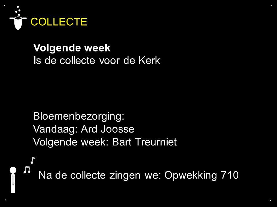 .... COLLECTE Volgende week Is de collecte voor de Kerk Bloemenbezorging: Vandaag: Ard Joosse Volgende week: Bart Treurniet Na de collecte zingen we: