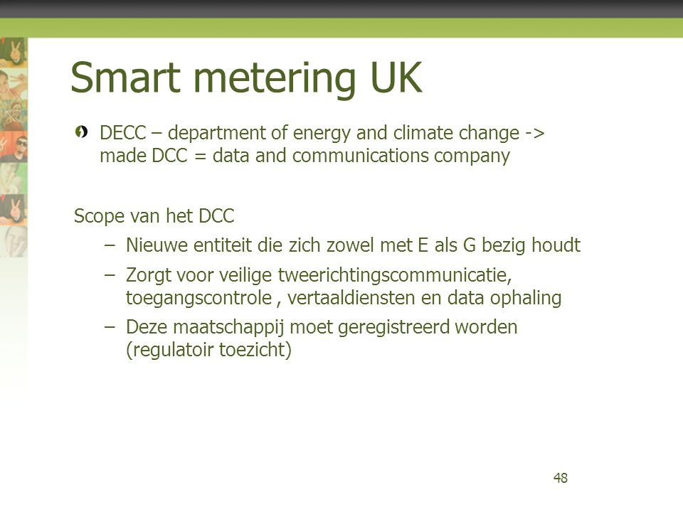 Smart metering UK DECC – department of energy and climate change -> made DCC = data and communications company Scope van het DCC –Nieuwe entiteit die