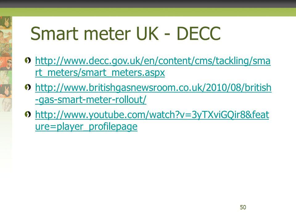 Smart meter UK - DECC 50 http://www.decc.gov.uk/en/content/cms/tackling/sma rt_meters/smart_meters.aspx http://www.britishgasnewsroom.co.uk/2010/08/br