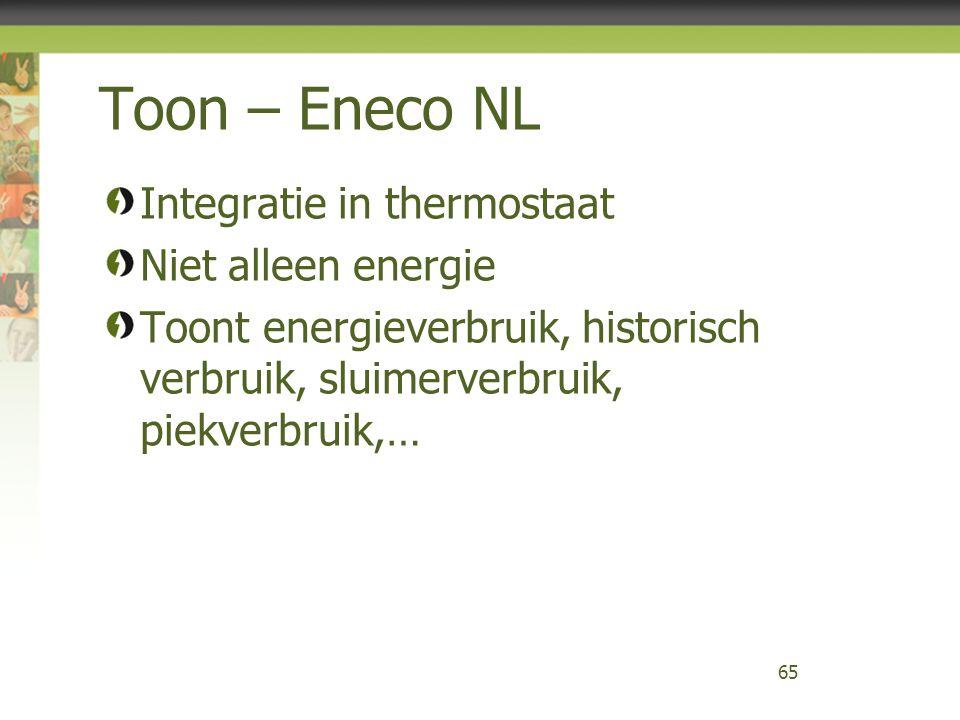 Toon – Eneco NL Integratie in thermostaat Niet alleen energie Toont energieverbruik, historisch verbruik, sluimerverbruik, piekverbruik,… 65