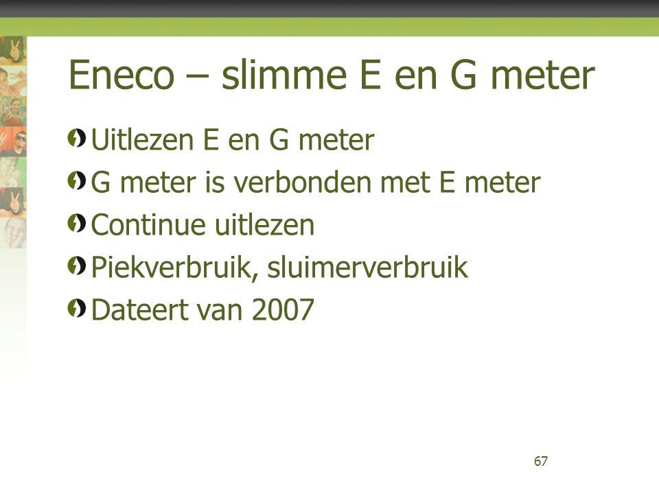 Eneco – slimme E en G meter Uitlezen E en G meter G meter is verbonden met E meter Continue uitlezen Piekverbruik, sluimerverbruik Dateert van 2007 67
