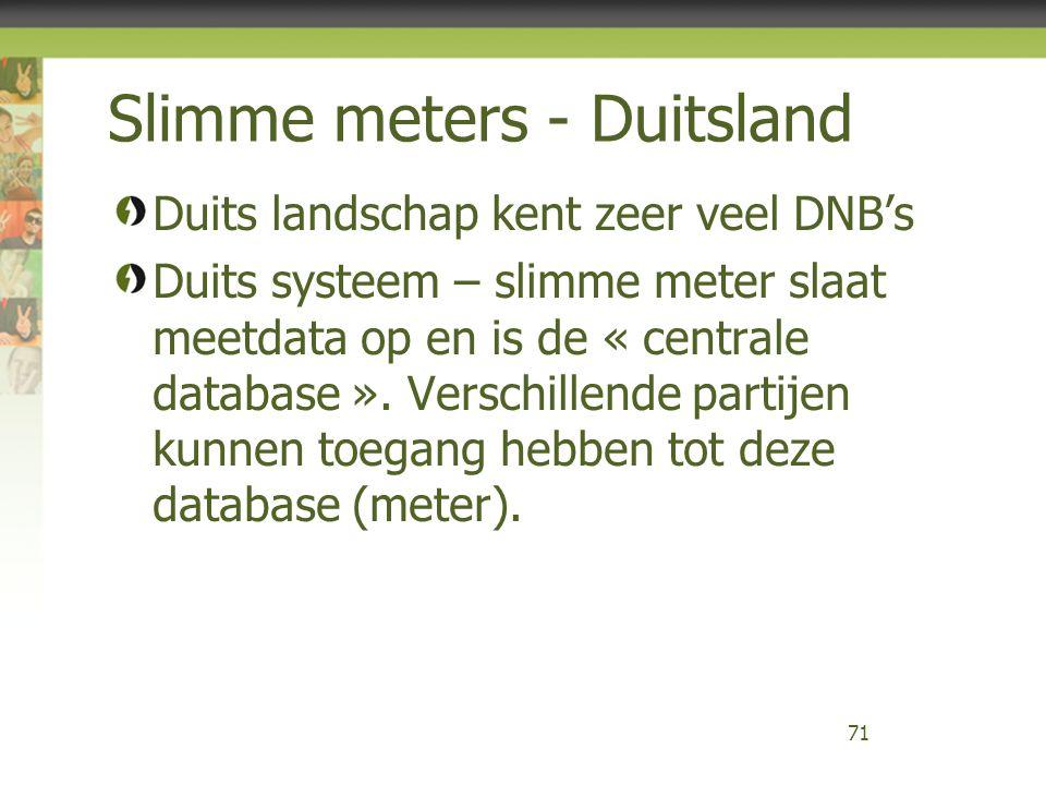 Slimme meters - Duitsland Duits landschap kent zeer veel DNB's Duits systeem – slimme meter slaat meetdata op en is de « centrale database ». Verschil