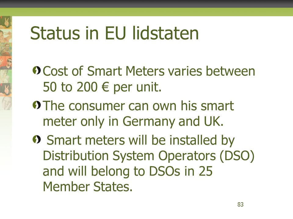Status in EU lidstaten Cost of Smart Meters varies between 50 to 200 € per unit. The consumer can own his smart meter only in Germany and UK. Smart me