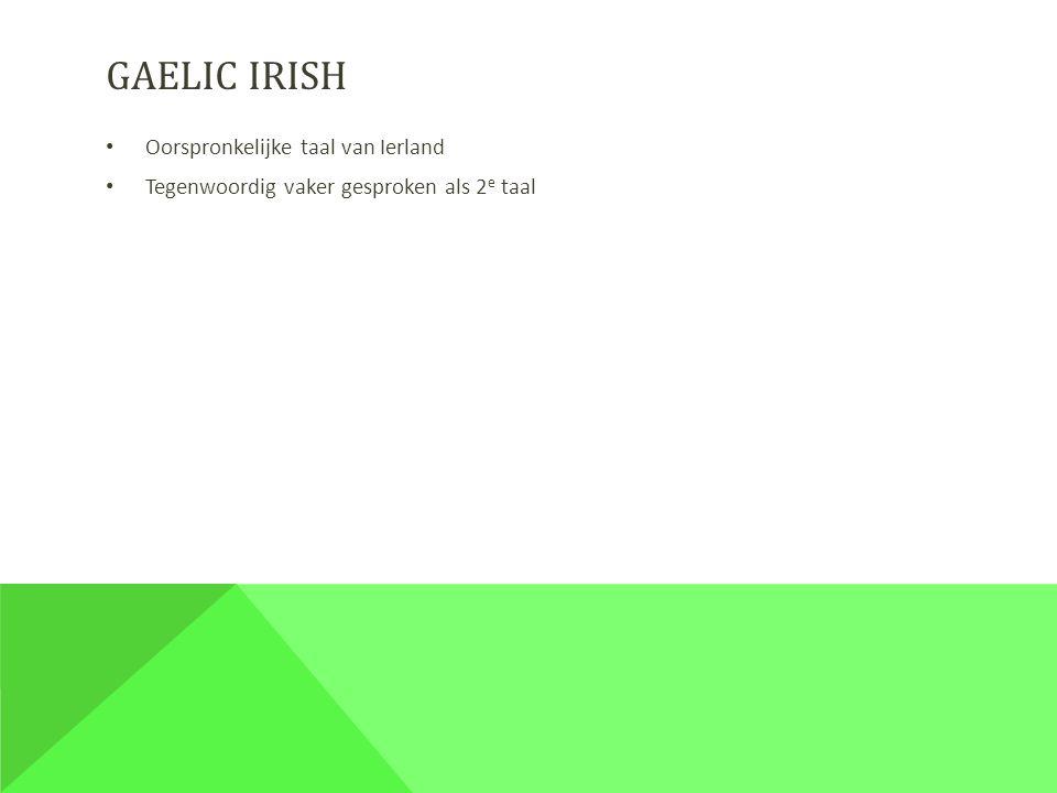 GAELIC IRISH Oorspronkelijke taal van Ierland Tegenwoordig vaker gesproken als 2 e taal