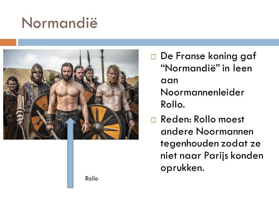 """Normandië  De Franse koning gaf """"Normandië"""" in leen aan Noormannenleider Rollo.  Reden: Rollo moest andere Noormannen tegenhouden zodat ze niet naar"""