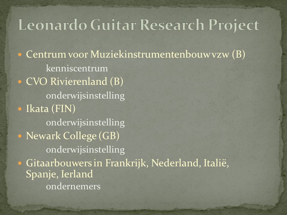 Centrum voor Muziekinstrumentenbouw vzw (B) kenniscentrum CVO Rivierenland (B) onderwijsinstelling Ikata (FIN) onderwijsinstelling Newark College (GB) onderwijsinstelling Gitaarbouwers in Frankrijk, Nederland, Italië, Spanje, Ierland ondernemers