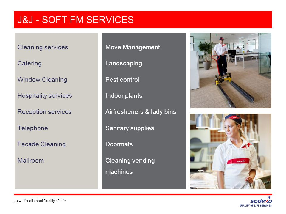 J&J - SOFT FM SERVICES Cleaning services Catering Window Cleaning Hospitality services Reception services Telephone Facade Cleaning Mailroom 28 – It's all about Quality of Life Move Management Landscaping Pest control Indoor plants Airfresheners & lady bins Sanitary supplies Doormats Cleaning vending machines