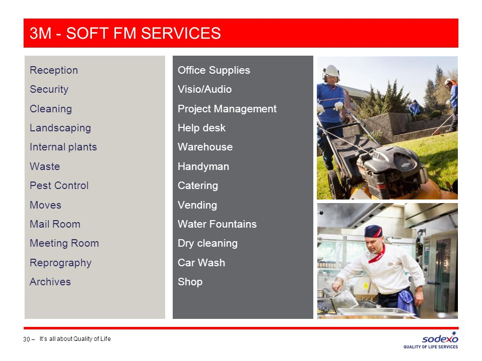3M - SOFT FM SERVICES Reception Security Cleaning Landscaping Internal plants Waste Pest Control Moves Mail Room Meeting Room Reprography Archives 30 – It's all about Quality of Life Office Supplies Visio/Audio Project Management Help desk Warehouse Handyman Catering Vending Water Fountains Dry cleaning Car Wash Shop