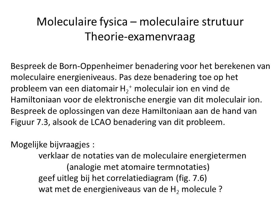 Moleculaire fysica – moleculaire strutuur Theorie-examenvraag Bespreek de Born-Oppenheimer benadering voor het berekenen van moleculaire energieniveau