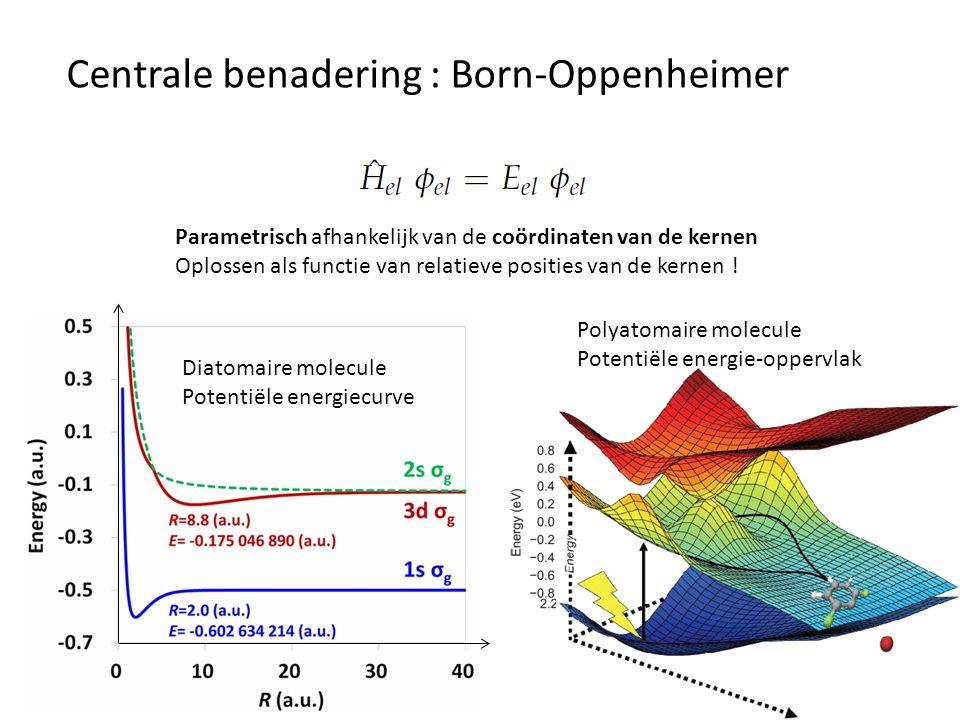 Centrale benadering : Born-Oppenheimer E el Potentiële energie voor beweging van de kernen Elektronengolffunctie slechts zwak afhankelijk van de kerncoördinaten