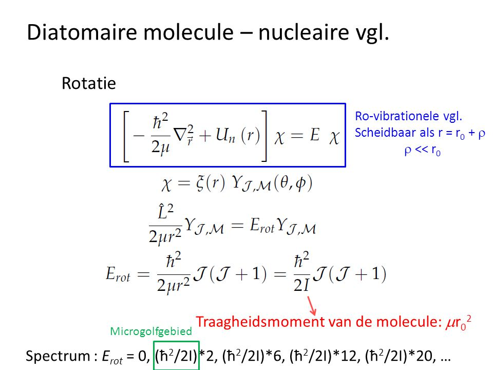 Diatomaire molecule – nucleaire vgl. Rotatie Traagheidsmoment van de molecule:  r 0 2 Spectrum : E rot = 0, (ħ 2 /2I)*2, (ħ 2 /2I)*6, (ħ 2 /2I)*12, (
