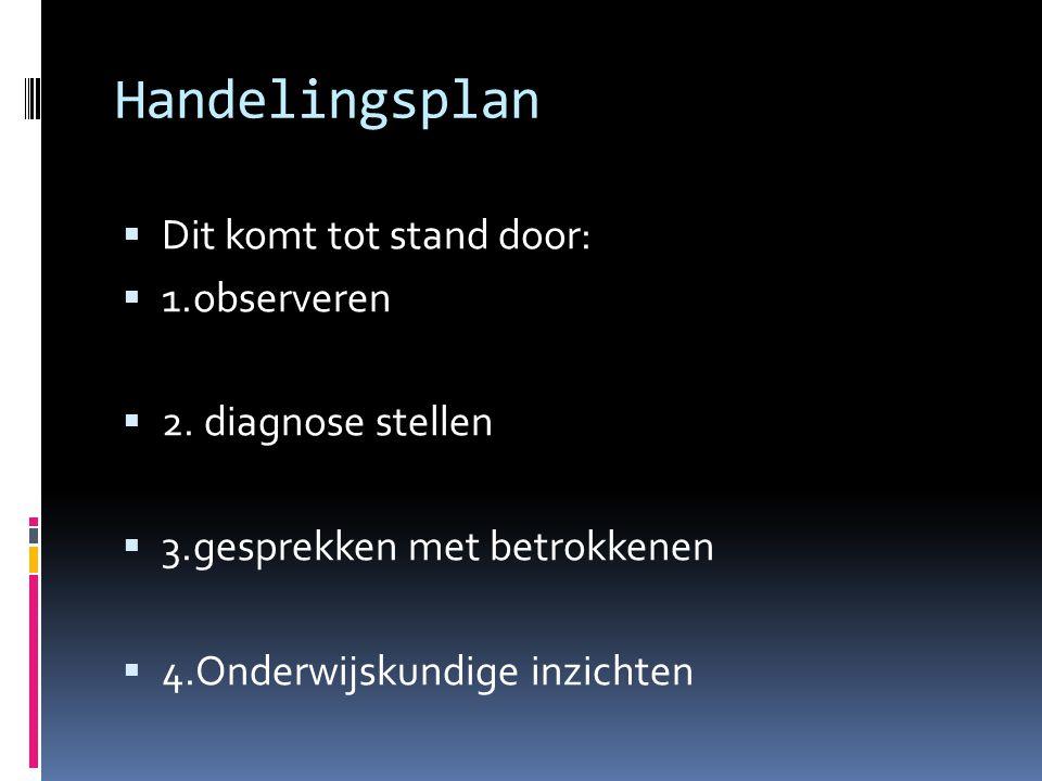 Handelingsplan  Dit komt tot stand door:  1.observeren  2. diagnose stellen  3.gesprekken met betrokkenen  4.Onderwijskundige inzichten