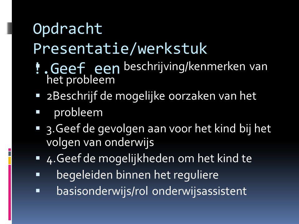 Opdracht Presentatie/werkstuk !.Geef een  beschrijving/kenmerken van het probleem  2Beschrijf de mogelijke oorzaken van het  probleem  3.Geef de g