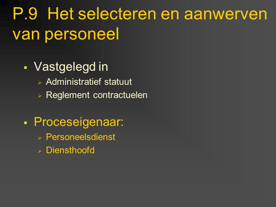 P.9 Het selecteren en aanwerven van personeel  Vastgelegd in  Administratief statuut  Reglement contractuelen  Proceseigenaar:  Personeelsdienst