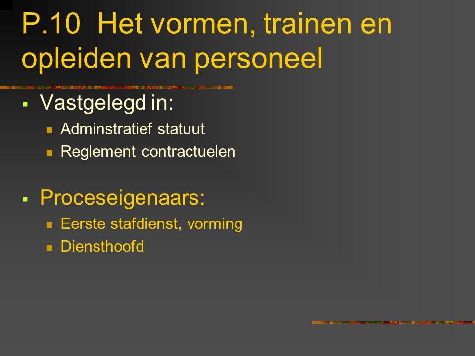 P.10 Het vormen, trainen en opleiden van personeel  Vastgelegd in: Adminstratief statuut Reglement contractuelen  Proceseigenaars: Eerste stafdienst