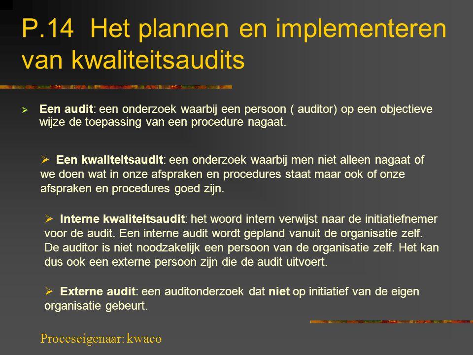 P.14 Het plannen en implementeren van kwaliteitsaudits  Een audit: een onderzoek waarbij een persoon ( auditor) op een objectieve wijze de toepassing