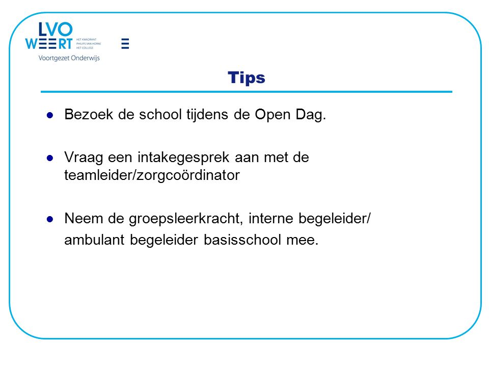 Tips Bezoek de school tijdens de Open Dag. Vraag een intakegesprek aan met de teamleider/zorgcoördinator Neem de groepsleerkracht, interne begeleider/