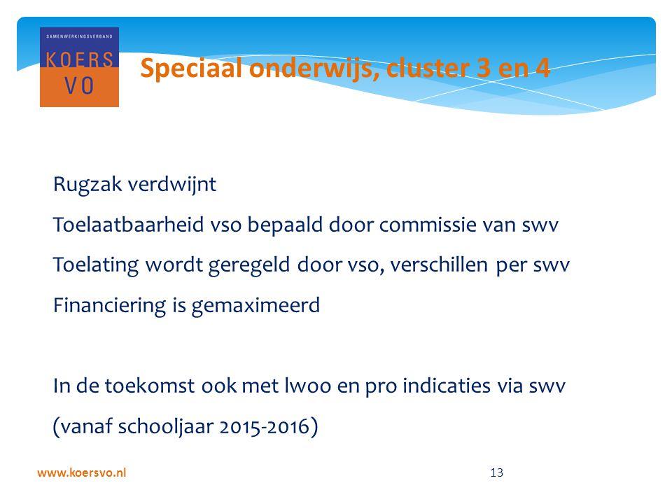 www.koersvo.nl 13 Speciaal onderwijs, cluster 3 en 4 Rugzak verdwijnt Toelaatbaarheid vso bepaald door commissie van swv Toelating wordt geregeld door vso, verschillen per swv Financiering is gemaximeerd In de toekomst ook met lwoo en pro indicaties via swv (vanaf schooljaar 2015-2016)