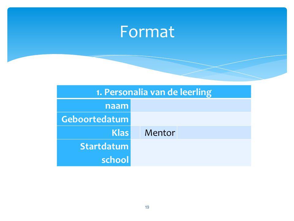 1. Personalia van de leerling naam Geboortedatum Klas Mentor Startdatum school Format 19
