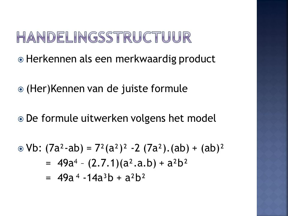  Herkennen als een merkwaardig product  (Her)Kennen van de juiste formule  De formule uitwerken volgens het model  Vb: (7a²-ab) = 7²(a²)² -2 (7a²).(ab) + (ab)² = 49a 4 – (2.7.1)(a².a.b) + a²b² = 49a 4 -14a³b + a²b²