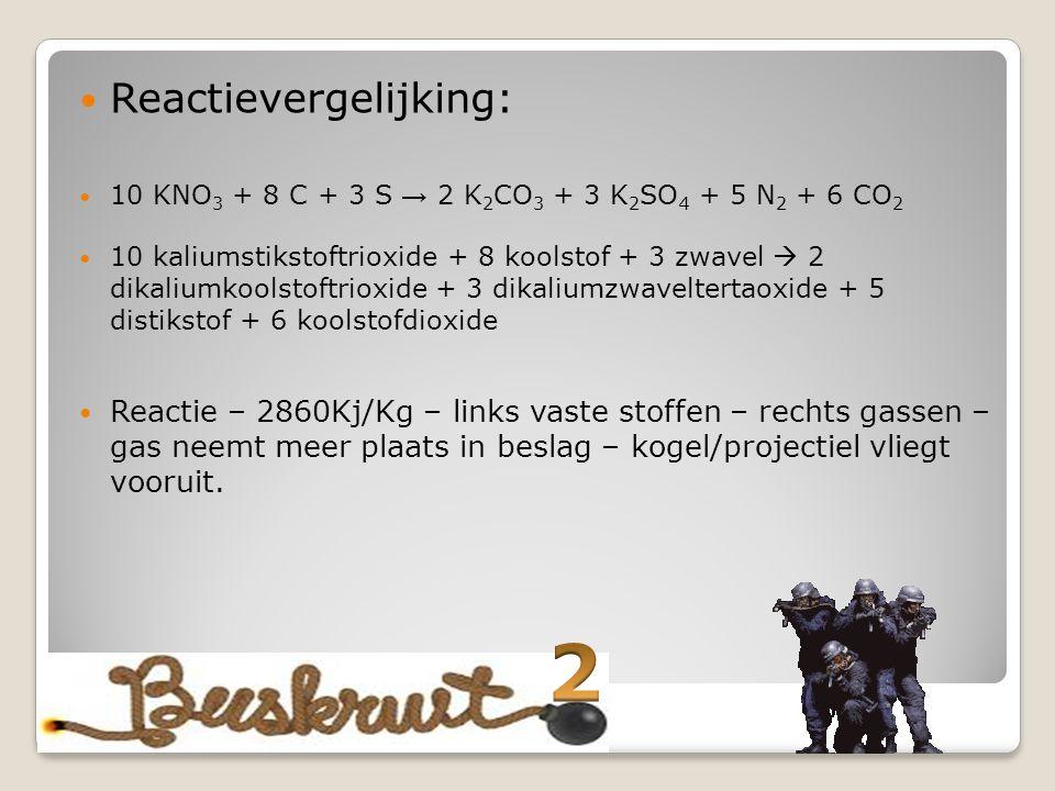 Reactievergelijking: 10 KNO 3 + 8 C + 3 S → 2 K 2 CO 3 + 3 K 2 SO 4 + 5 N 2 + 6 CO 2 10 kaliumstikstoftrioxide + 8 koolstof + 3 zwavel  2 dikaliumkoolstoftrioxide + 3 dikaliumzwaveltertaoxide + 5 distikstof + 6 koolstofdioxide Reactie – 2860Kj/Kg – links vaste stoffen – rechts gassen – gas neemt meer plaats in beslag – kogel/projectiel vliegt vooruit.