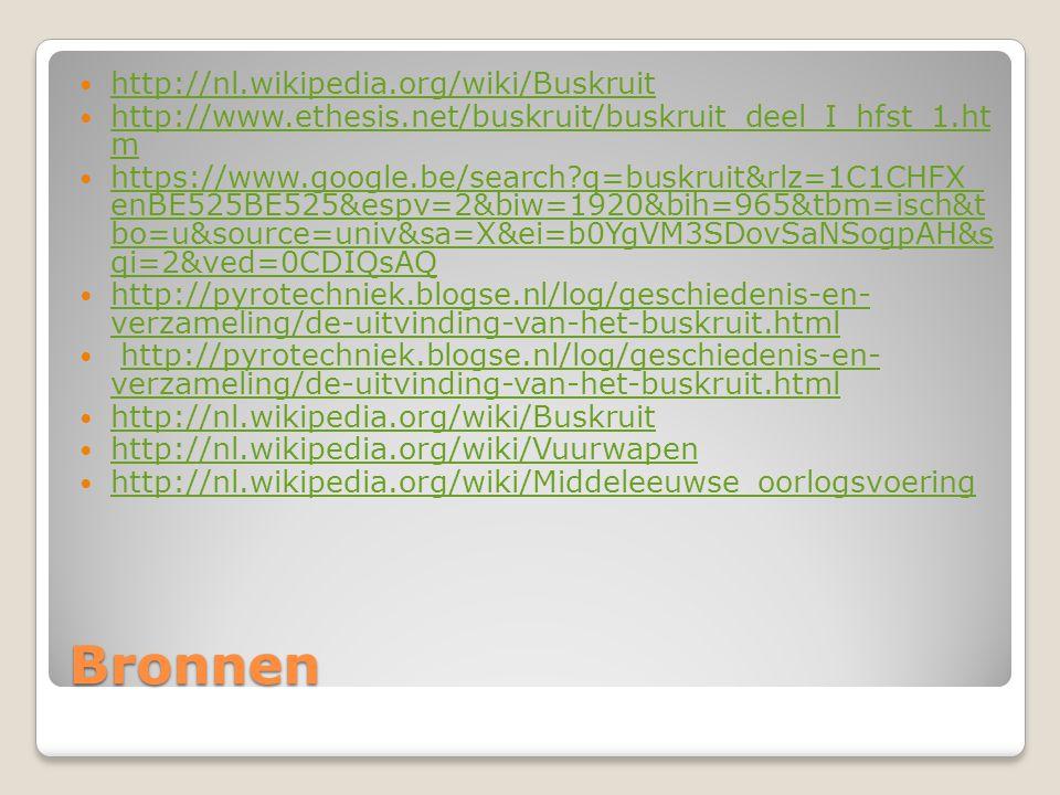 Bronnen http://nl.wikipedia.org/wiki/Buskruit http://www.ethesis.net/buskruit/buskruit_deel_I_hfst_1.ht m http://www.ethesis.net/buskruit/buskruit_deel_I_hfst_1.ht m https://www.google.be/search?q=buskruit&rlz=1C1CHFX_ enBE525BE525&espv=2&biw=1920&bih=965&tbm=isch&t bo=u&source=univ&sa=X&ei=b0YgVM3SDovSaNSogpAH&s qi=2&ved=0CDIQsAQ https://www.google.be/search?q=buskruit&rlz=1C1CHFX_ enBE525BE525&espv=2&biw=1920&bih=965&tbm=isch&t bo=u&source=univ&sa=X&ei=b0YgVM3SDovSaNSogpAH&s qi=2&ved=0CDIQsAQ http://pyrotechniek.blogse.nl/log/geschiedenis-en- verzameling/de-uitvinding-van-het-buskruit.html http://pyrotechniek.blogse.nl/log/geschiedenis-en- verzameling/de-uitvinding-van-het-buskruit.html http://pyrotechniek.blogse.nl/log/geschiedenis-en- verzameling/de-uitvinding-van-het-buskruit.htmlhttp://pyrotechniek.blogse.nl/log/geschiedenis-en- verzameling/de-uitvinding-van-het-buskruit.html http://nl.wikipedia.org/wiki/Buskruit http://nl.wikipedia.org/wiki/Vuurwapen http://nl.wikipedia.org/wiki/Middeleeuwse_oorlogsvoering