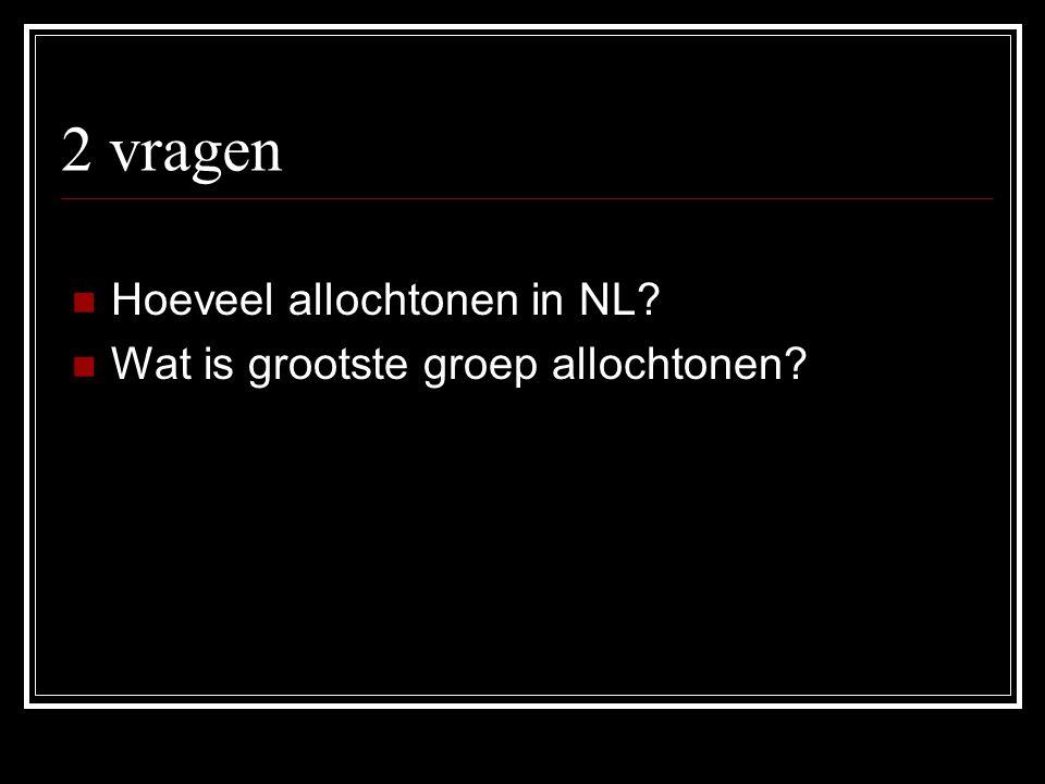 2 vragen Hoeveel allochtonen in NL? Wat is grootste groep allochtonen?