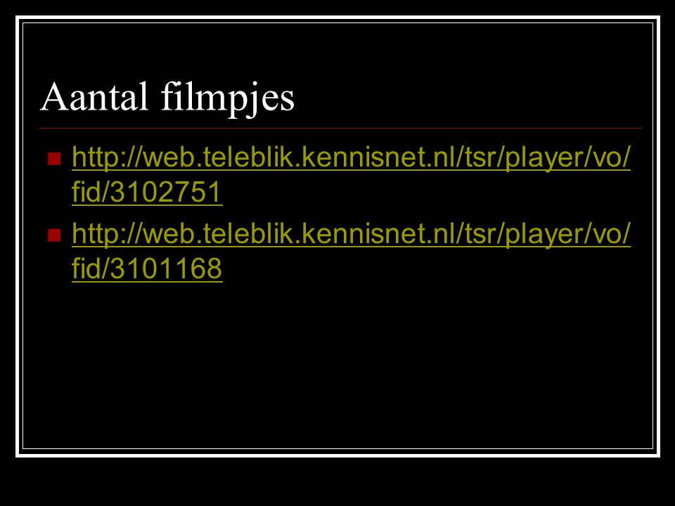 Aantal filmpjes http://web.teleblik.kennisnet.nl/tsr/player/vo/ fid/3102751 http://web.teleblik.kennisnet.nl/tsr/player/vo/ fid/3102751 http://web.teleblik.kennisnet.nl/tsr/player/vo/ fid/3101168 http://web.teleblik.kennisnet.nl/tsr/player/vo/ fid/3101168
