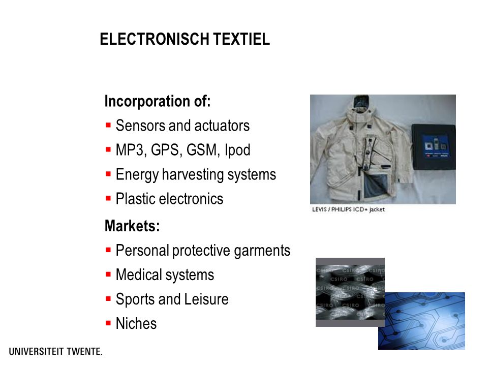 ELECTRONISCH TEXTIEL Incorporation of:  Sensors and actuators  MP3, GPS, GSM, Ipod  Energy harvesting systems  Plastic electronics Markets:  Pers