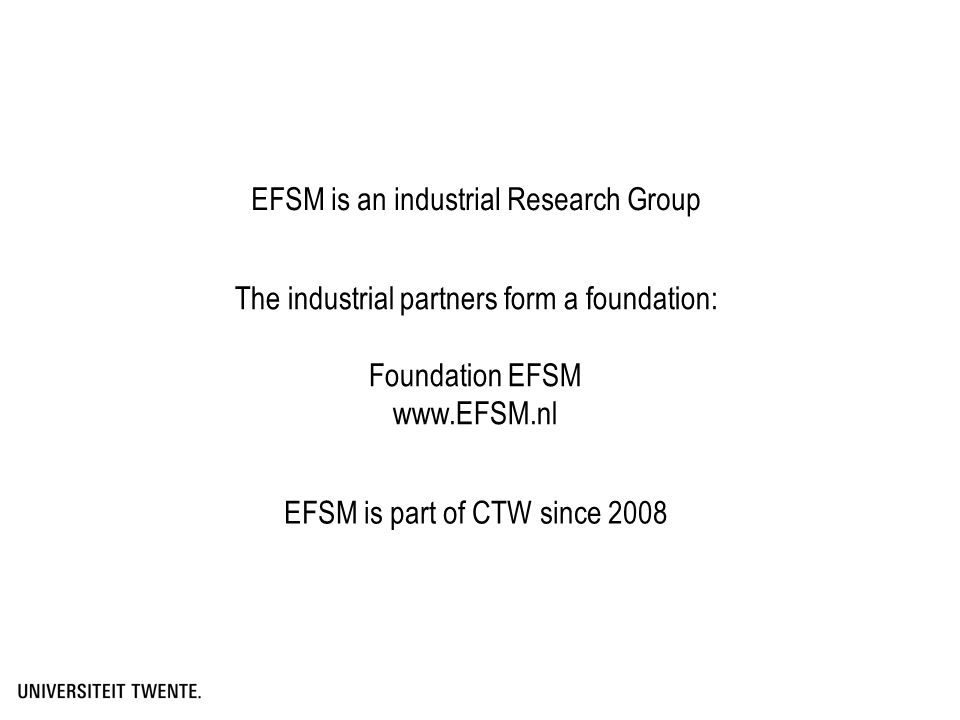 EFSM is an industrial Research Group The industrial partners form a foundation: Foundation EFSM www.EFSM.nl EFSM is part of CTW since 2008