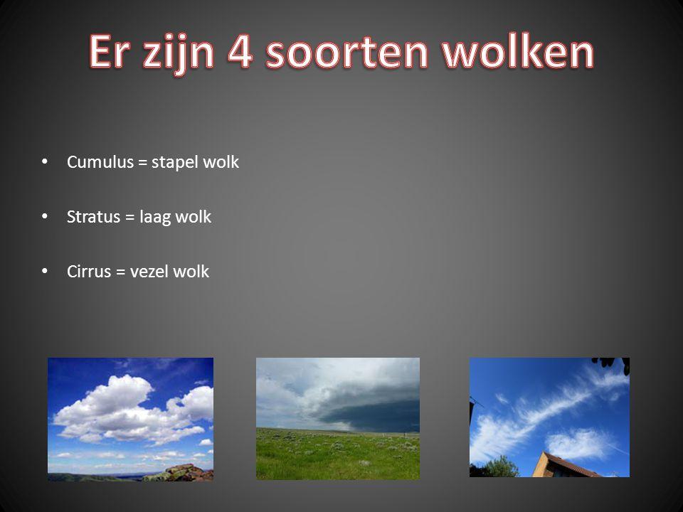 Cumulus = stapel wolk Stratus = laag wolk Cirrus = vezel wolk