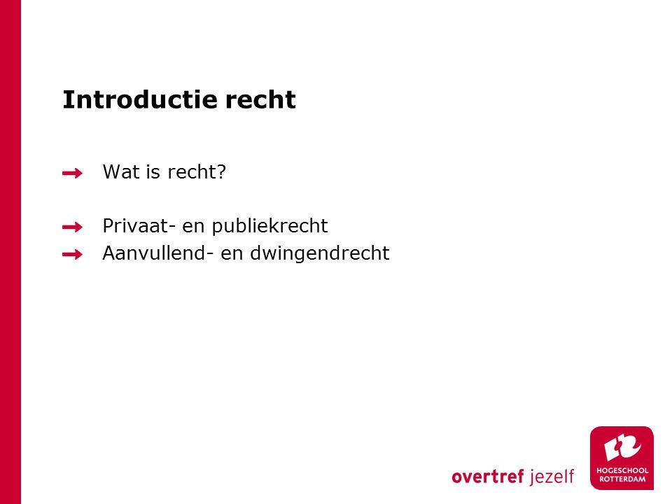 Introductie recht Wat is recht? Privaat- en publiekrecht Aanvullend- en dwingendrecht