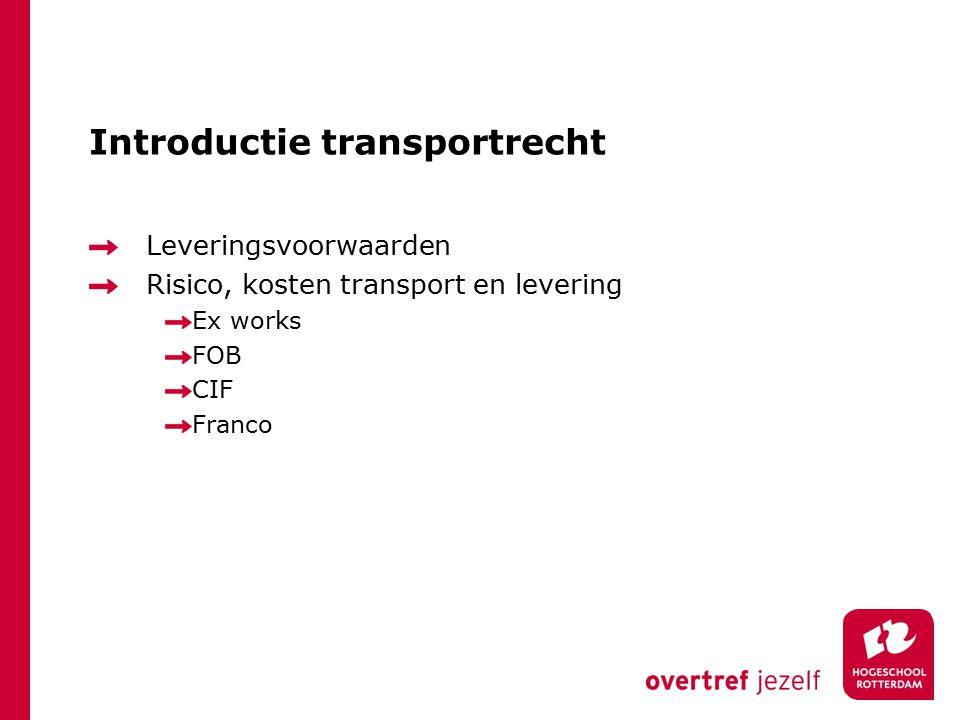 Introductie transportrecht Leveringsvoorwaarden Risico, kosten transport en levering Ex works FOB CIF Franco