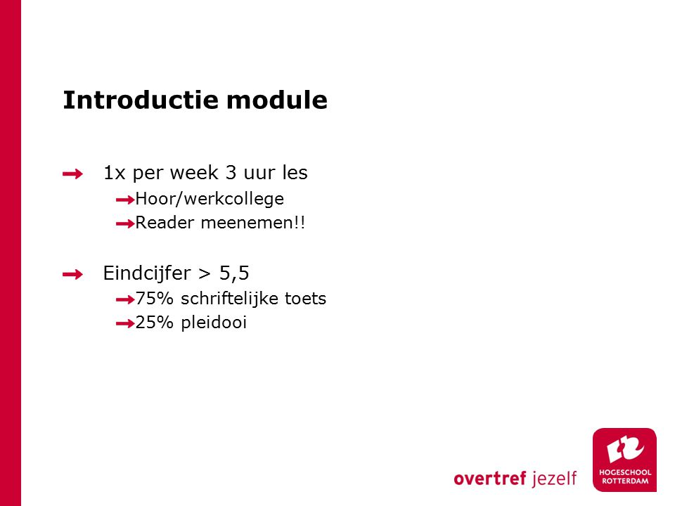 Introductie module 1x per week 3 uur les Hoor/werkcollege Reader meenemen!! Eindcijfer > 5,5 75% schriftelijke toets 25% pleidooi